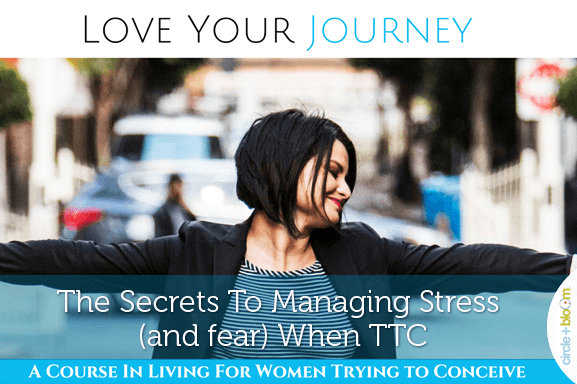 The Secrets To Managing Stress (and fear) When TTC