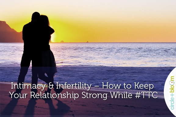 Circle+Bloom - Intimacy & Infertility – How to Keep Your Relationship Strong While #TTC