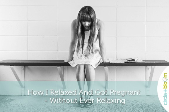 How I Relaxed and Got Pregnant-Without Ever Relaxing! Anna's Success Story