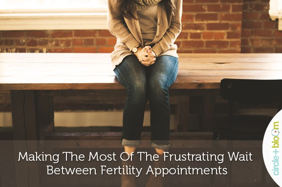 Making The Most Of The Frustrating Wait Between Fertility Appointments