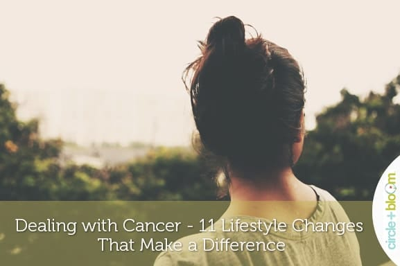 Dealing with Cancer - 11 Lifestyle Changes That Make a Difference
