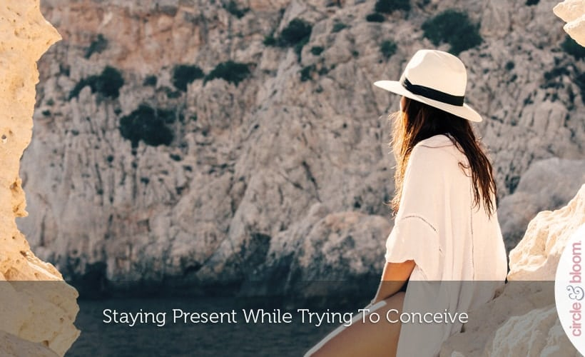 Staying Present While Trying To Conceive