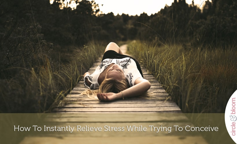 How To Instantly Relieve Stress While Trying To Conceive