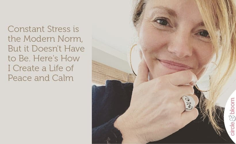 Constant Stress is the Modern Norm, But it Doesn't Have to Be. Here's How I Create a Life of Peace and Calm