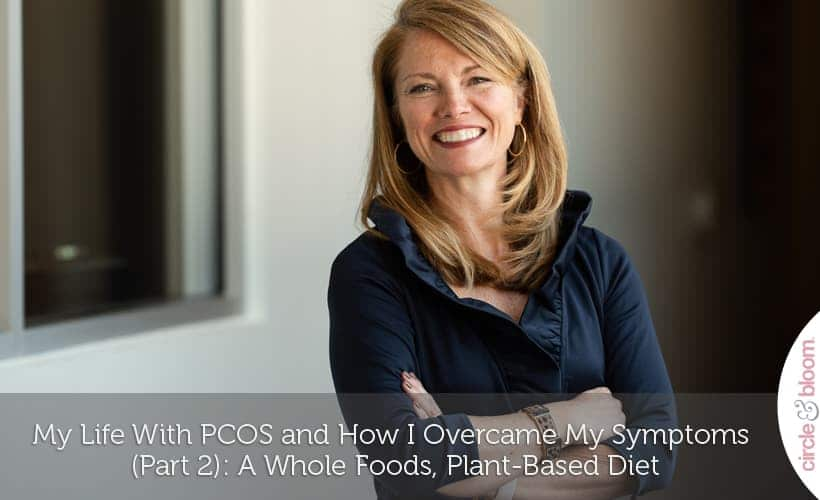 My Life With PCOS and How I Overcame My Symptoms (Part 2)- A Whole Foods, Plant-Based Diet