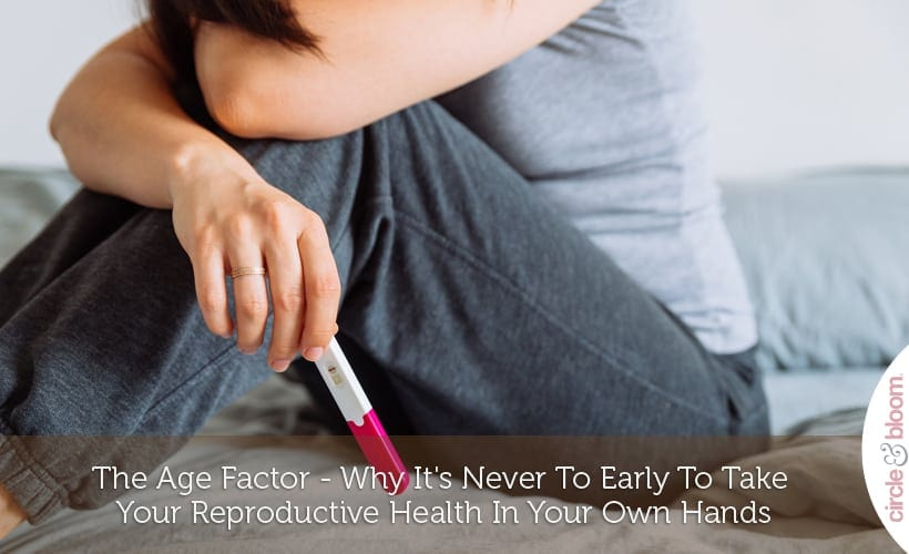 The Age Factor - Why It's Never To Early To Take Your Reproductive Health In Your Own Hands