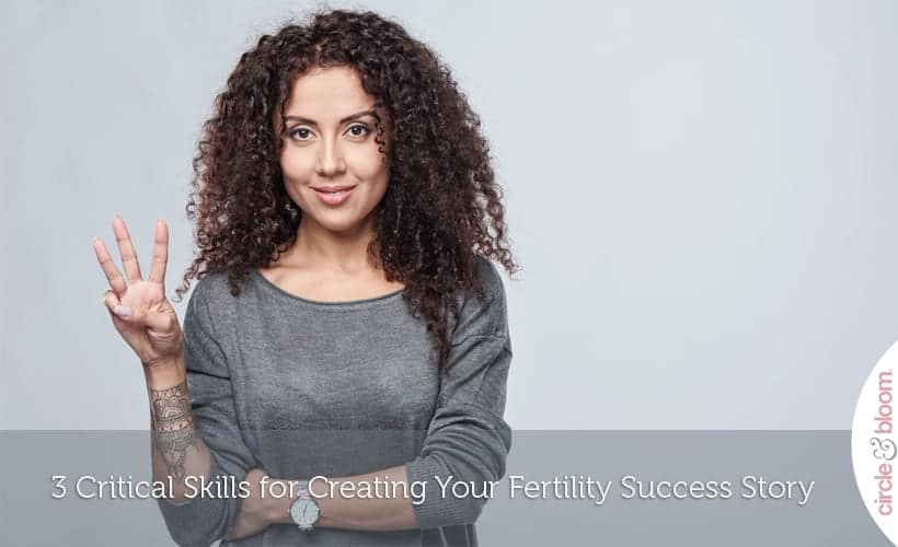 3 Critical Skills for Creating Your Fertility Success Story